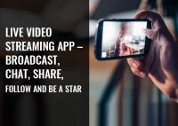 Live Video Streaming App Development – Broadcast, Chat, Share, Follow and be a Star